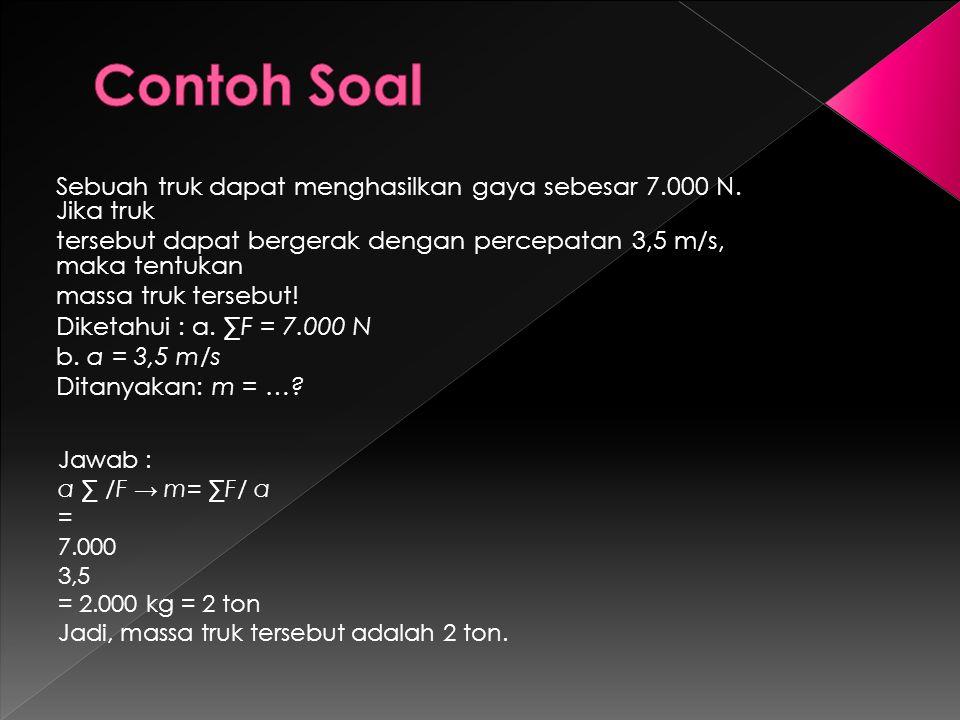 Contoh Soal Sebuah truk dapat menghasilkan gaya sebesar 7.000 N. Jika truk. tersebut dapat bergerak dengan percepatan 3,5 m/s, maka tentukan.