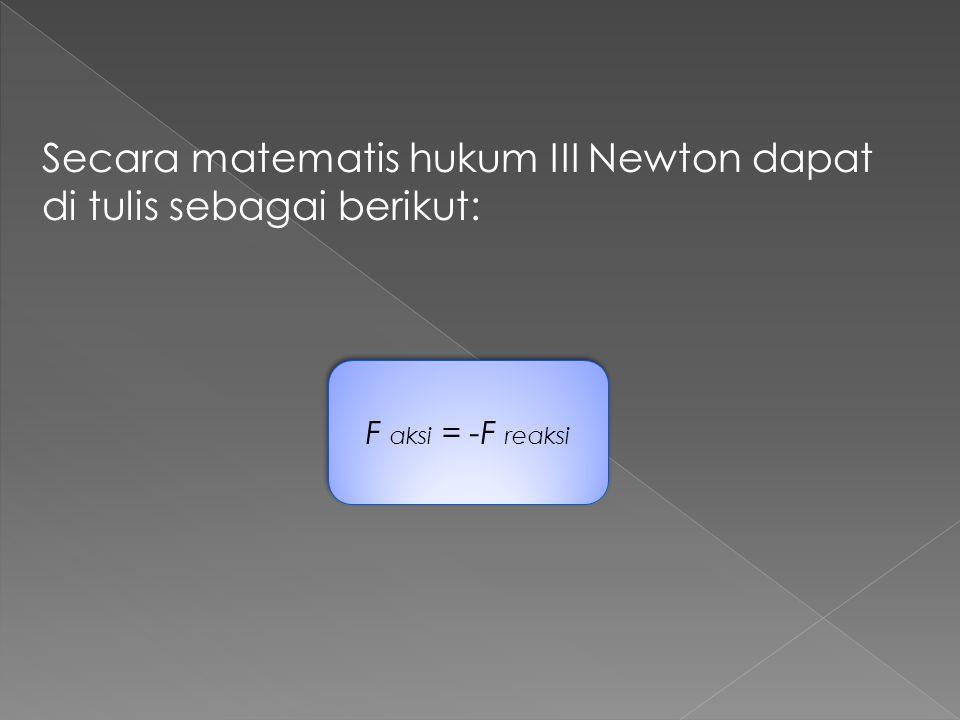 Secara matematis hukum III Newton dapat di tulis sebagai berikut:
