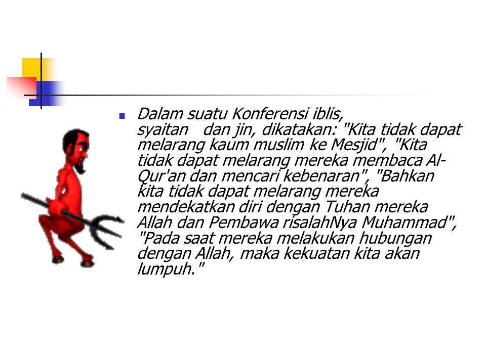 Dalam suatu Konferensi iblis, syaitan dan jin, dikatakan: Kita tidak dapat melarang kaum muslim ke Mesjid , Kita tidak dapat melarang mereka membaca Al-Qur an dan mencari kebenaran , Bahkan kita tidak dapat melarang mereka mendekatkan diri dengan Tuhan mereka Allah dan Pembawa risalahNya Muhammad , Pada saat mereka melakukan hubungan dengan Allah, maka kekuatan kita akan lumpuh.