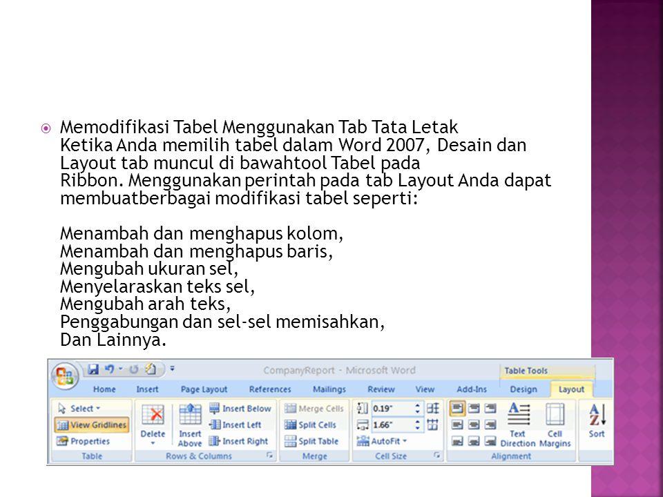 Memodifikasi Tabel Menggunakan Tab Tata Letak Ketika Anda memilih tabel dalam Word 2007, Desain dan Layout tab muncul di bawahtool Tabel pada Ribbon. Menggunakan perintah pada tab Layout Anda dapat membuatberbagai modifikasi tabel seperti: Menambah dan menghapus kolom, Menambah dan menghapus baris, Mengubah ukuran sel, Menyelaraskan teks sel, Mengubah arah teks, Penggabungan dan sel-sel memisahkan, Dan Lainnya.