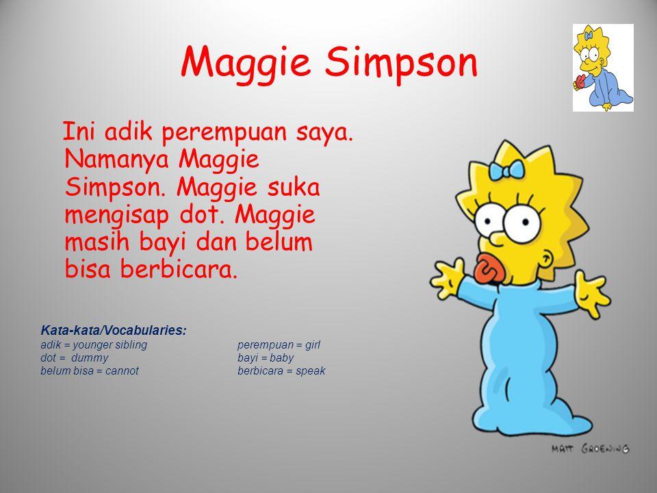 Maggie Simpson Ini adik perempuan saya. Namanya Maggie Simpson. Maggie suka mengisap dot. Maggie masih bayi dan belum bisa berbicara.