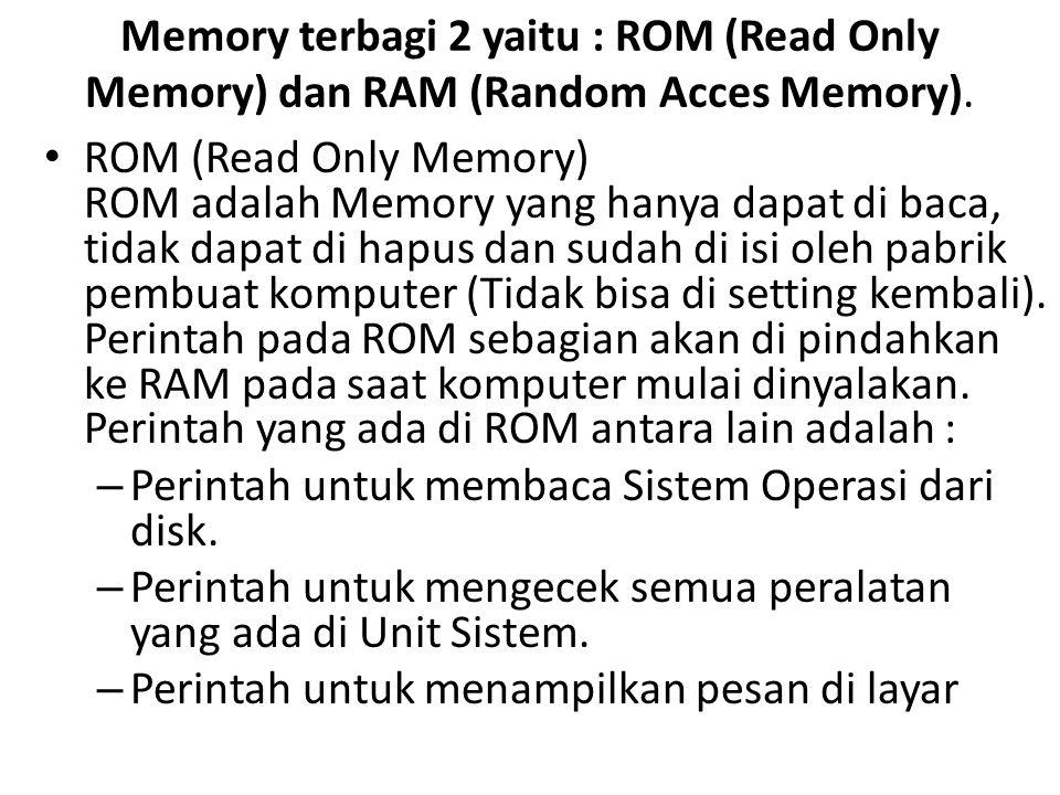 Memory terbagi 2 yaitu : ROM (Read Only Memory) dan RAM (Random Acces Memory).