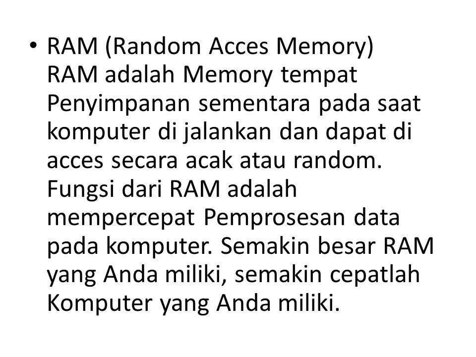 RAM (Random Acces Memory) RAM adalah Memory tempat Penyimpanan sementara pada saat komputer di jalankan dan dapat di acces secara acak atau random.