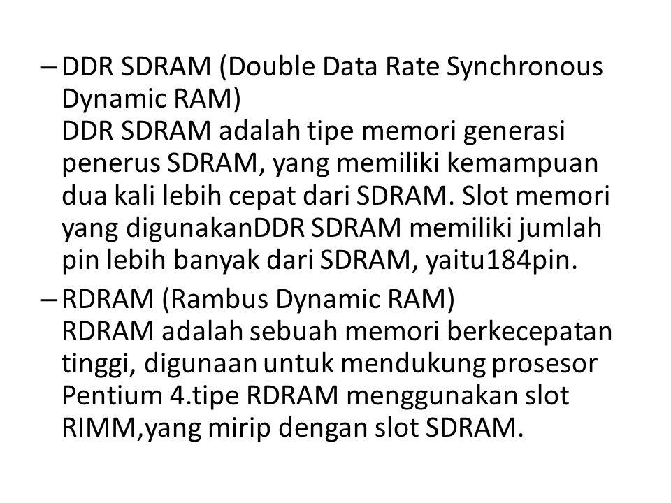 DDR SDRAM (Double Data Rate Synchronous Dynamic RAM) DDR SDRAM adalah tipe memori generasi penerus SDRAM, yang memiliki kemampuan dua kali lebih cepat dari SDRAM. Slot memori yang digunakanDDR SDRAM memiliki jumlah pin lebih banyak dari SDRAM, yaitu184pin.