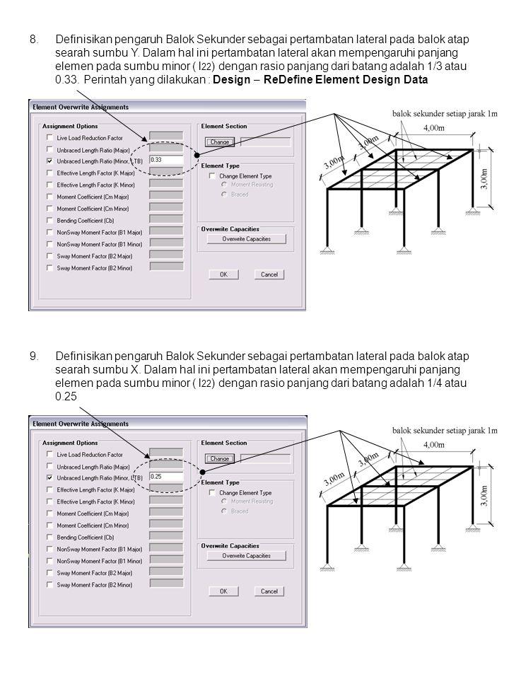 Definisikan pengaruh Balok Sekunder sebagai pertambatan lateral pada balok atap searah sumbu Y. Dalam hal ini pertambatan lateral akan mempengaruhi panjang elemen pada sumbu minor ( l22) dengan rasio panjang dari batang adalah 1/3 atau 0.33. Perintah yang dilakukan : Design – ReDefine Element Design Data