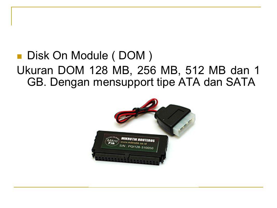 Disk On Module ( DOM ) Ukuran DOM 128 MB, 256 MB, 512 MB dan 1 GB.
