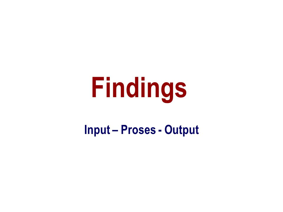 Findings Input – Proses - Output