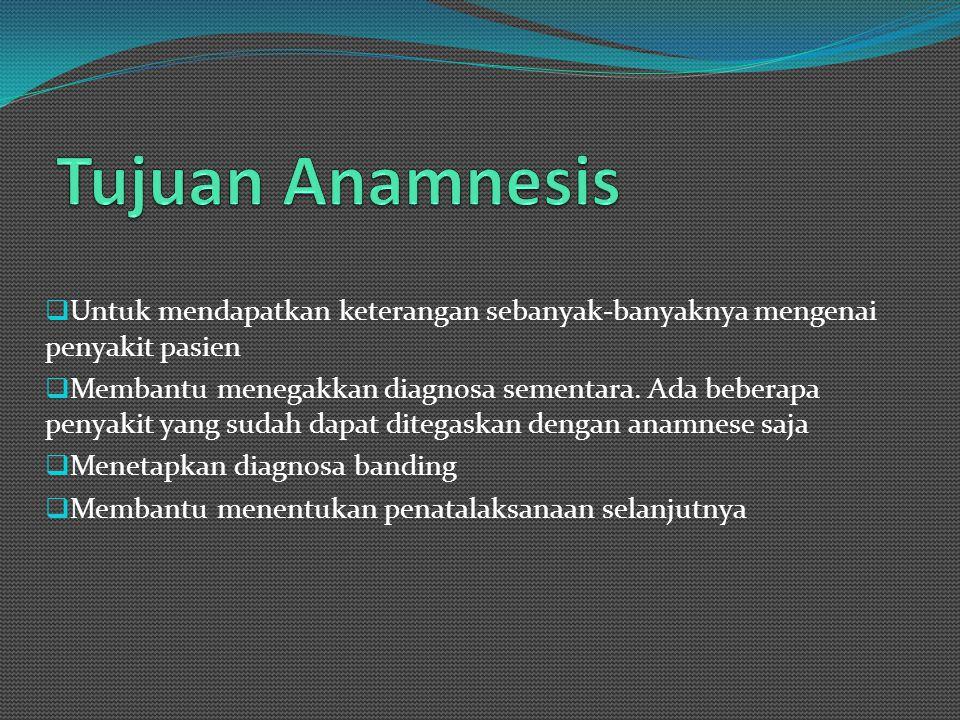 Tujuan Anamnesis Untuk mendapatkan keterangan sebanyak-banyaknya mengenai penyakit pasien.