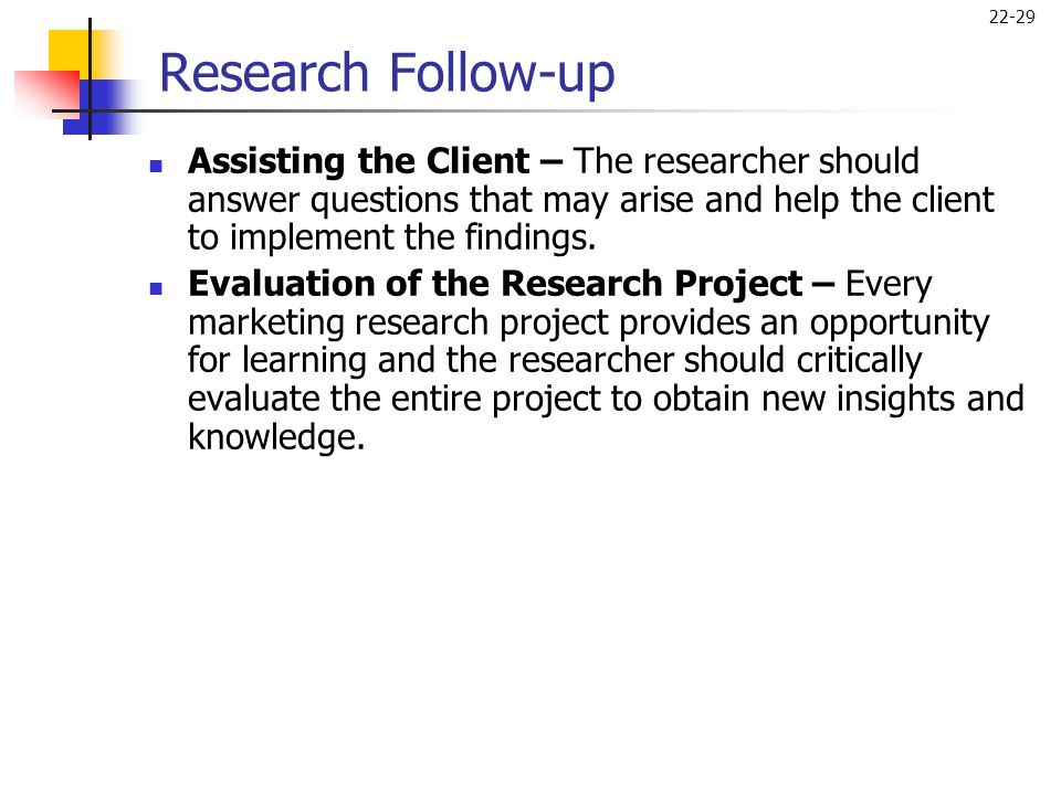 Research Follow-up Assisting the Client – The researcher should answer questions that may arise and help the client to implement the findings.