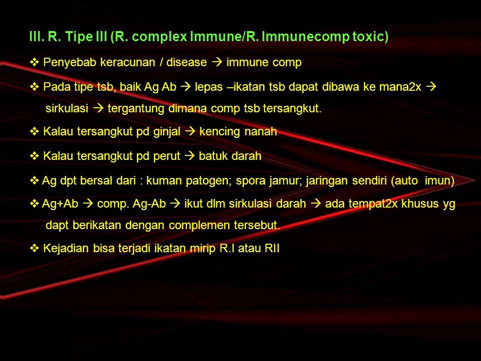III. R. Tipe III (R. complex Immune/R. Immunecomp toxic)