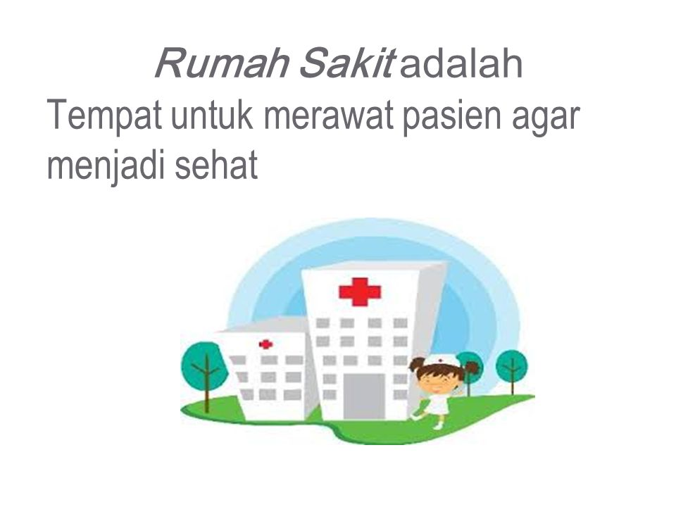 Rumah Sakit adalah Tempat untuk merawat pasien agar menjadi sehat