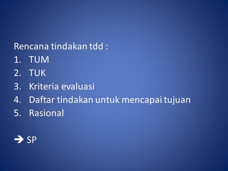Rencana tindakan tdd : TUM. TUK. Kriteria evaluasi. Daftar tindakan untuk mencapai tujuan. Rasional.