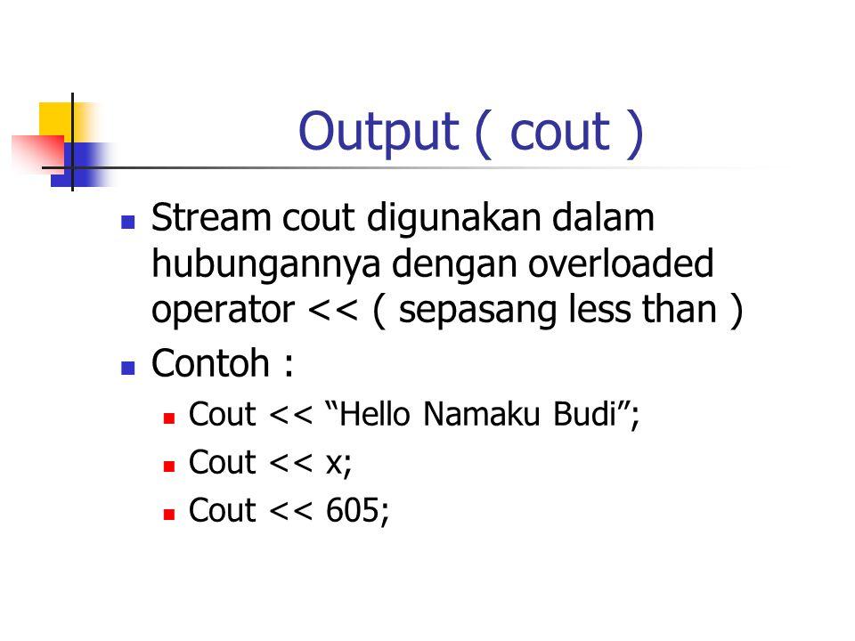 Output ( cout ) Stream cout digunakan dalam hubungannya dengan overloaded operator << ( sepasang less than )