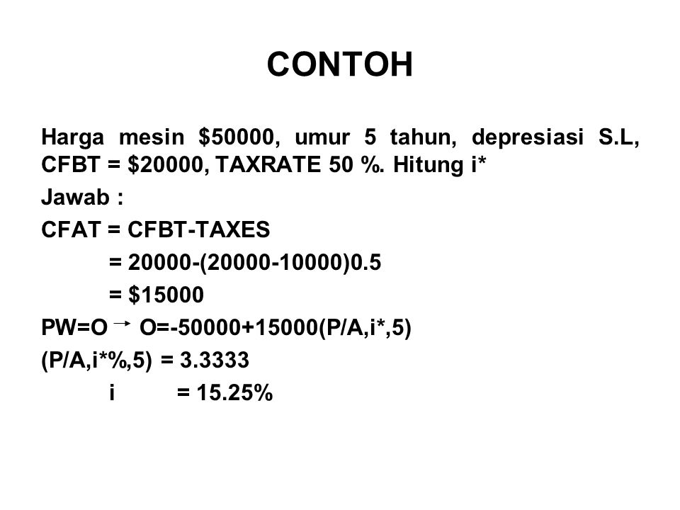 CONTOH Harga mesin $50000, umur 5 tahun, depresiasi S.L, CFBT = $20000, TAXRATE 50 %. Hitung i* Jawab :