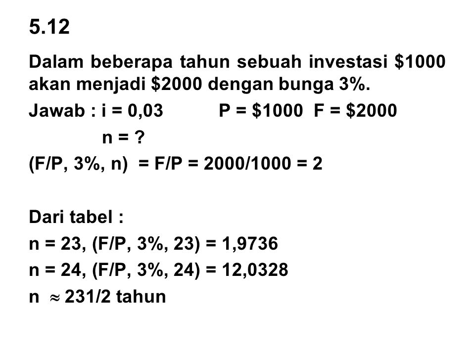 5.12 Dalam beberapa tahun sebuah investasi $1000 akan menjadi $2000 dengan bunga 3%. Jawab : i = 0,03 P = $1000 F = $2000.