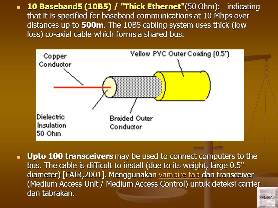 10 Baseband5 (10B5) / Thick Ethernet (50 Ohm): indicating that it is specified for baseband communications at 10 Mbps over distances up to 500m. The 10B5 cabling system uses thick (low loss) co-axial cable which forms a shared bus.