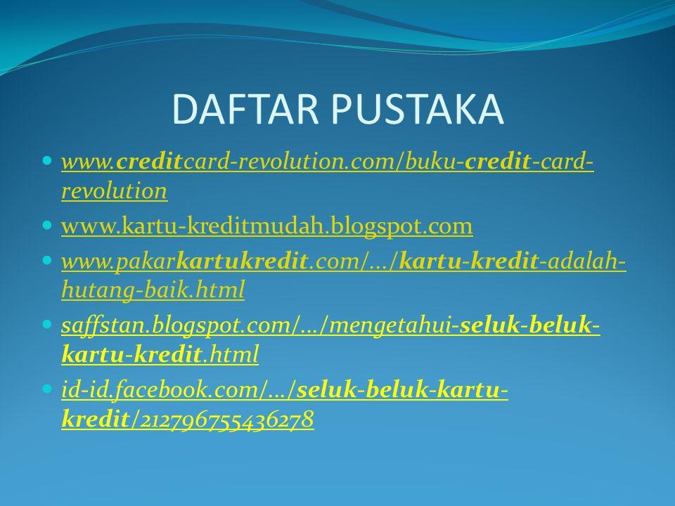 DAFTAR PUSTAKA www.creditcard-revolution.com/buku-credit-card-revolution. www.kartu-kreditmudah.blogspot.com.