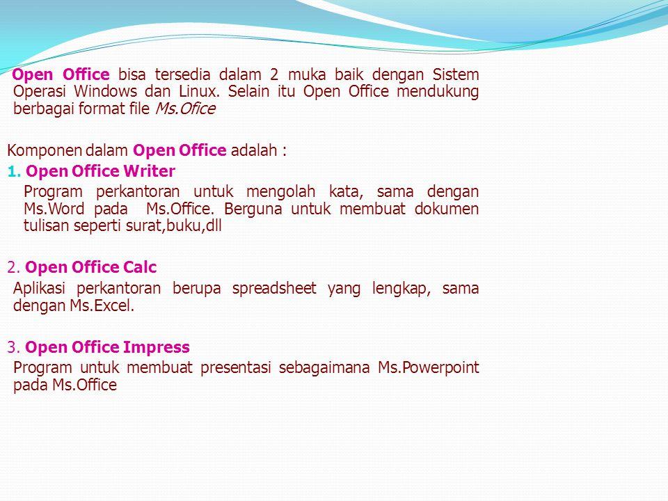 Open Office bisa tersedia dalam 2 muka baik dengan Sistem Operasi Windows dan Linux. Selain itu Open Office mendukung berbagai format file Ms.Ofice
