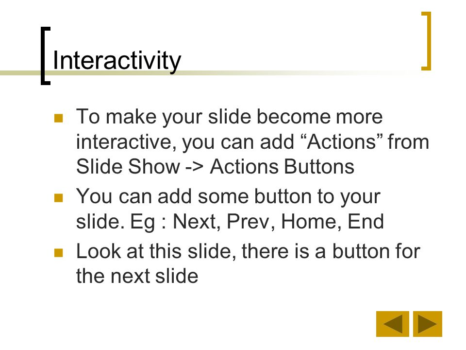 Interactivity To make your slide become more interactive, you can add Actions from Slide Show -> Actions Buttons.