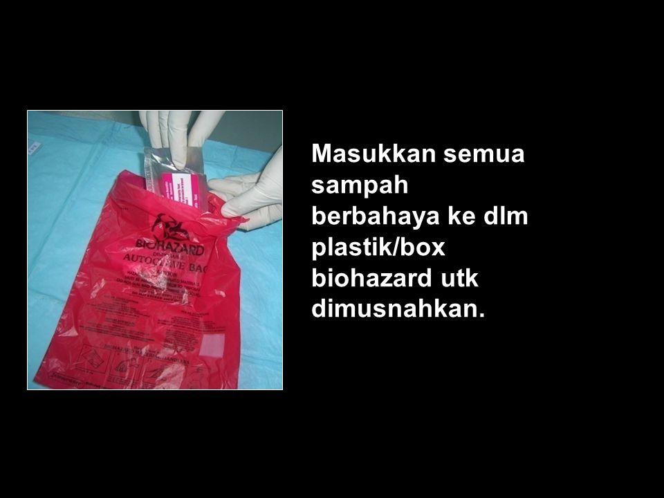 Masukkan semua sampah berbahaya ke dlm plastik/box biohazard utk dimusnahkan.