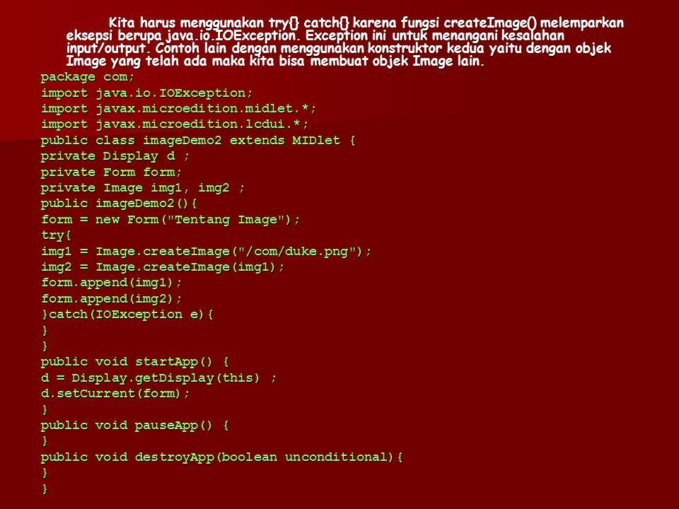 Kita harus menggunakan try{} catch{} karena fungsi createImage() melemparkan eksepsi berupa java.io.IOException. Exception ini untuk menangani kesalahan input/output. Contoh lain dengan menggunakan konstruktor kedua yaitu dengan objek Image yang telah ada maka kita bisa membuat objek Image lain.