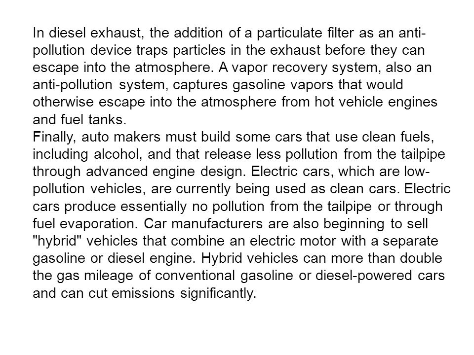 In diesel exhaust, the addition of a particulate filter as an anti-pollution device traps particles in the exhaust before they can escape into the atmosphere. A vapor recovery system, also an anti-pollution system, captures gasoline vapors that would otherwise escape into the atmosphere from hot vehicle engines and fuel tanks.