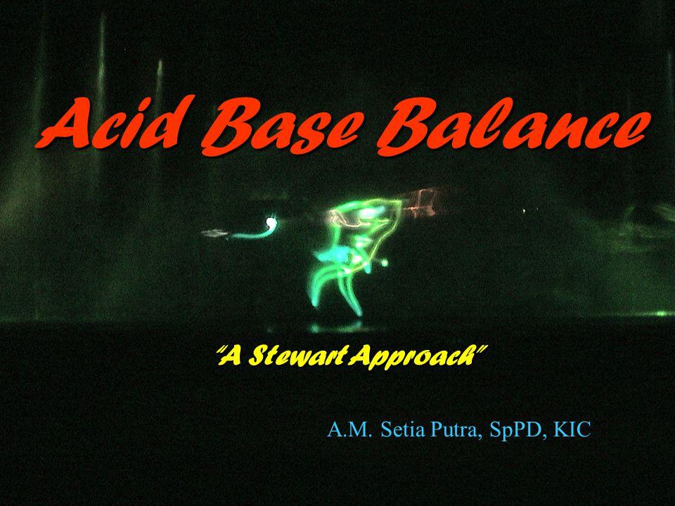 Acid Base Balance A Stewart Approach A.M. Setia Putra, SpPD, KIC