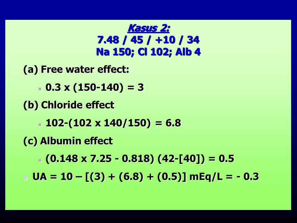 Kasus 2: 7.48 / 45 / +10 / 34. Na 150; Cl 102; Alb 4. (a) Free water effect: 0.3 x (150-140) = 3.