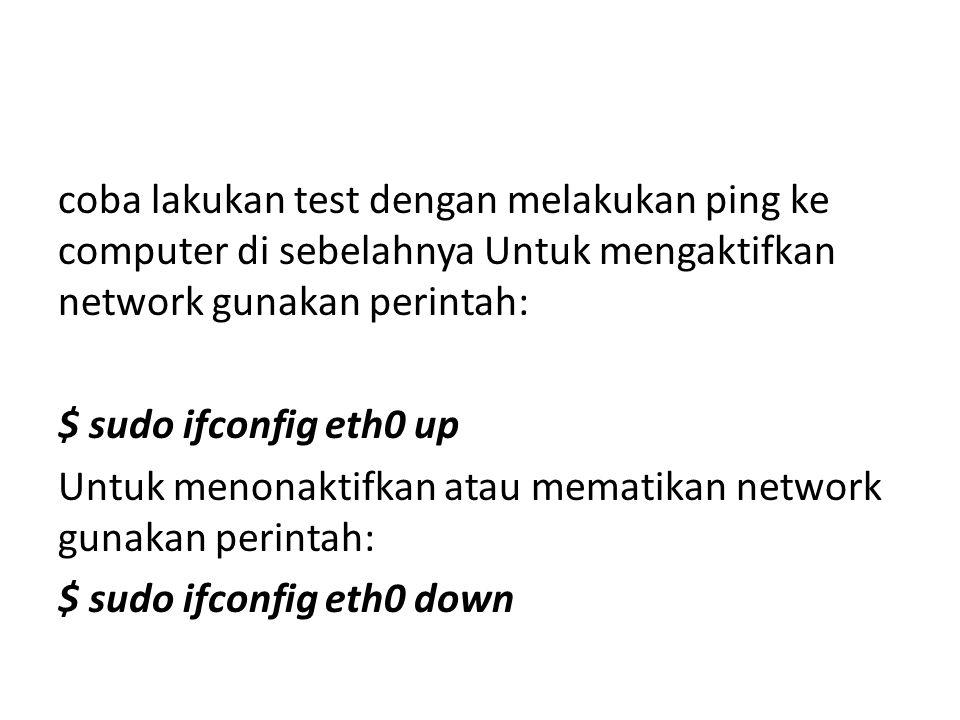 coba lakukan test dengan melakukan ping ke computer di sebelahnya Untuk mengaktifkan network gunakan perintah: $ sudo ifconfig eth0 up Untuk menonaktifkan atau mematikan network gunakan perintah: $ sudo ifconfig eth0 down