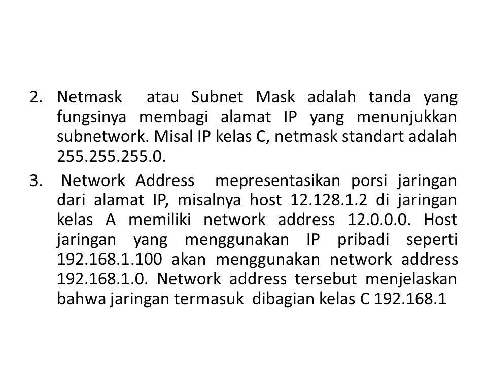 Netmask atau Subnet Mask adalah tanda yang fungsinya membagi alamat IP yang menunjukkan subnetwork. Misal IP kelas C, netmask standart adalah 255.255.255.0.