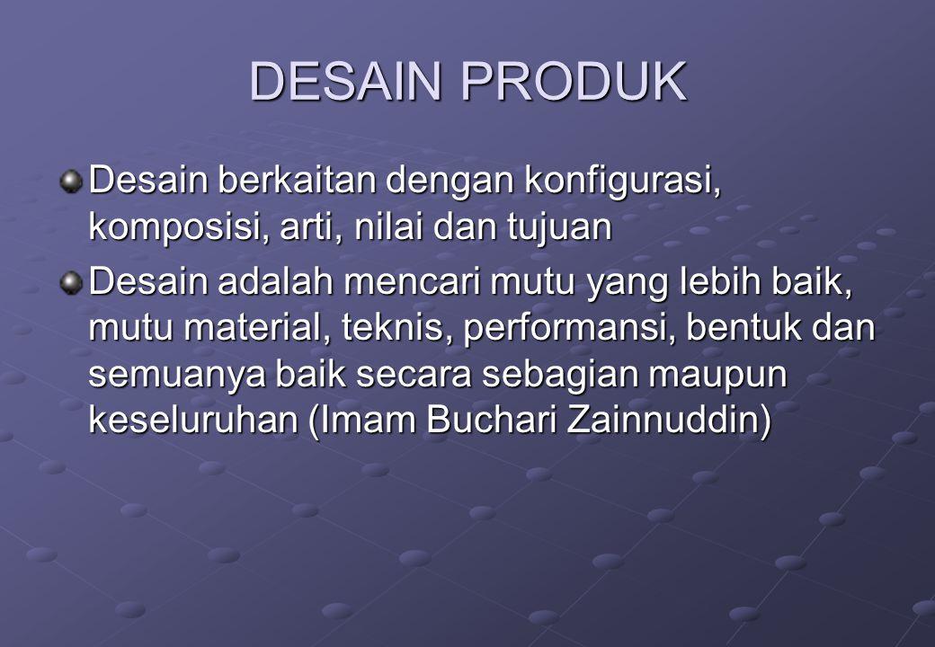 DESAIN PRODUK Desain berkaitan dengan konfigurasi, komposisi, arti, nilai dan tujuan.