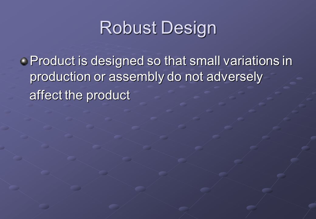 Robust Design Product is designed so that small variations in production or assembly do not adversely.