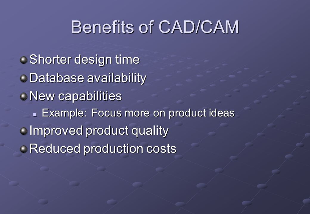 Benefits of CAD/CAM Shorter design time Database availability