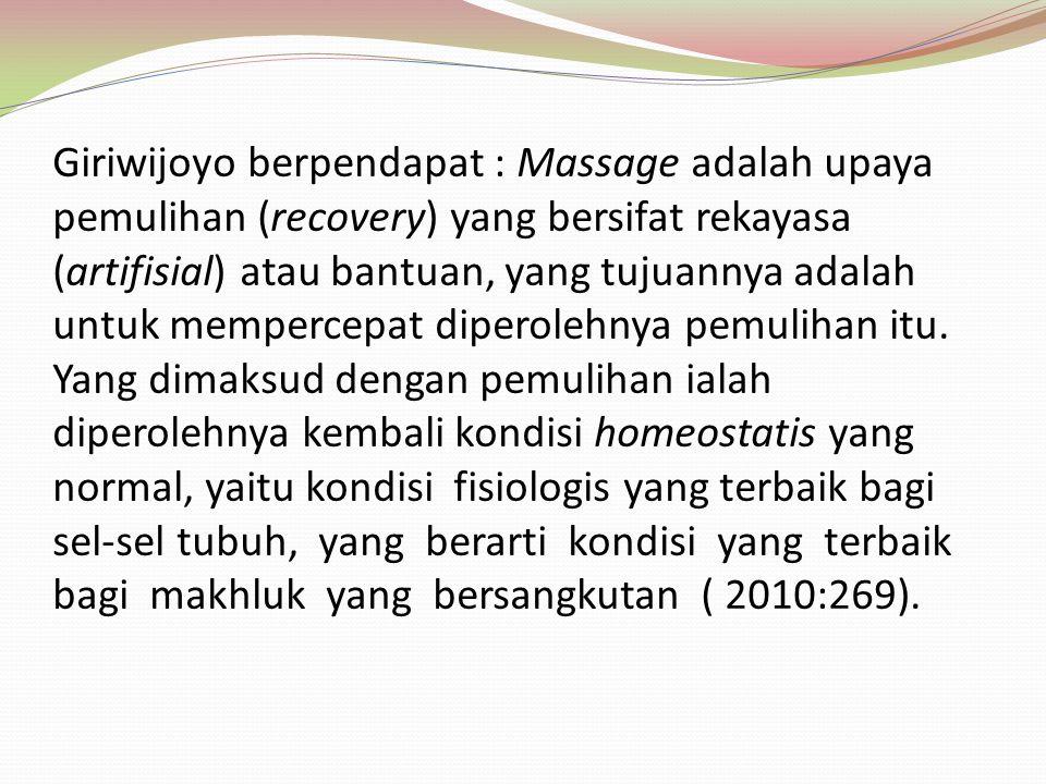 Giriwijoyo berpendapat : Massage adalah upaya pemulihan (recovery) yang bersifat rekayasa (artifisial) atau bantuan, yang tujuannya adalah untuk mempercepat diperolehnya pemulihan itu.