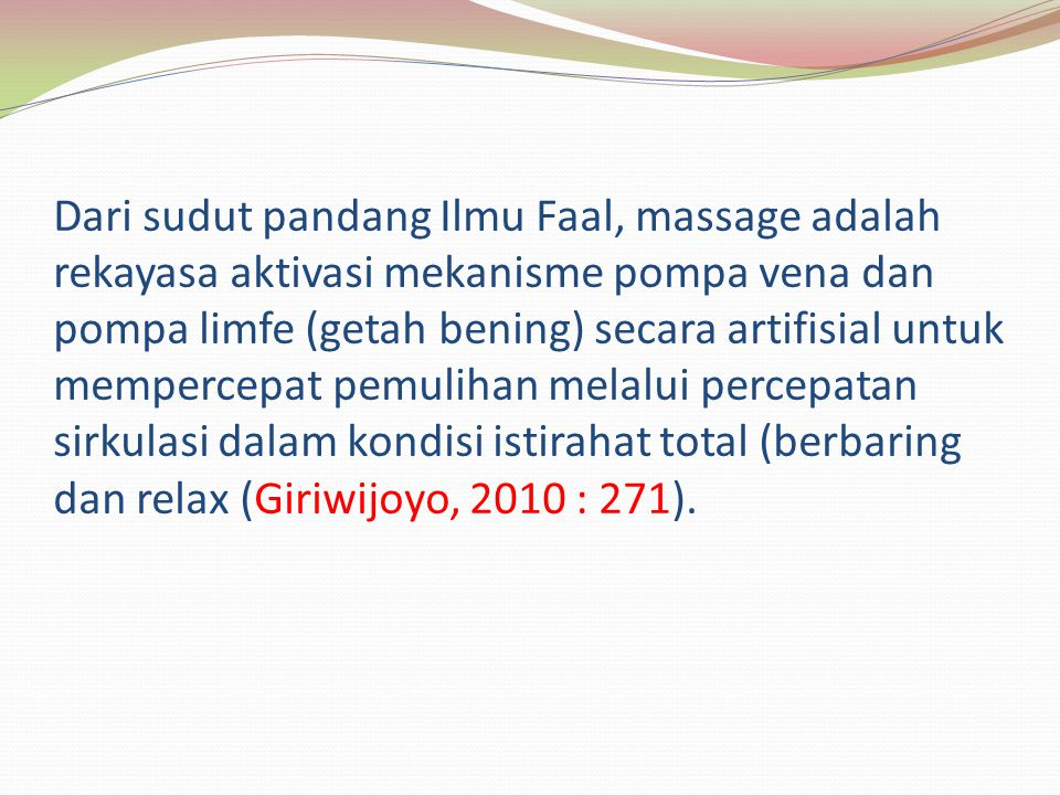 Dari sudut pandang Ilmu Faal, massage adalah rekayasa aktivasi mekanisme pompa vena dan pompa limfe (getah bening) secara artifisial untuk mempercepat pemulihan melalui percepatan sirkulasi dalam kondisi istirahat total (berbaring dan relax (Giriwijoyo, 2010 : 271).