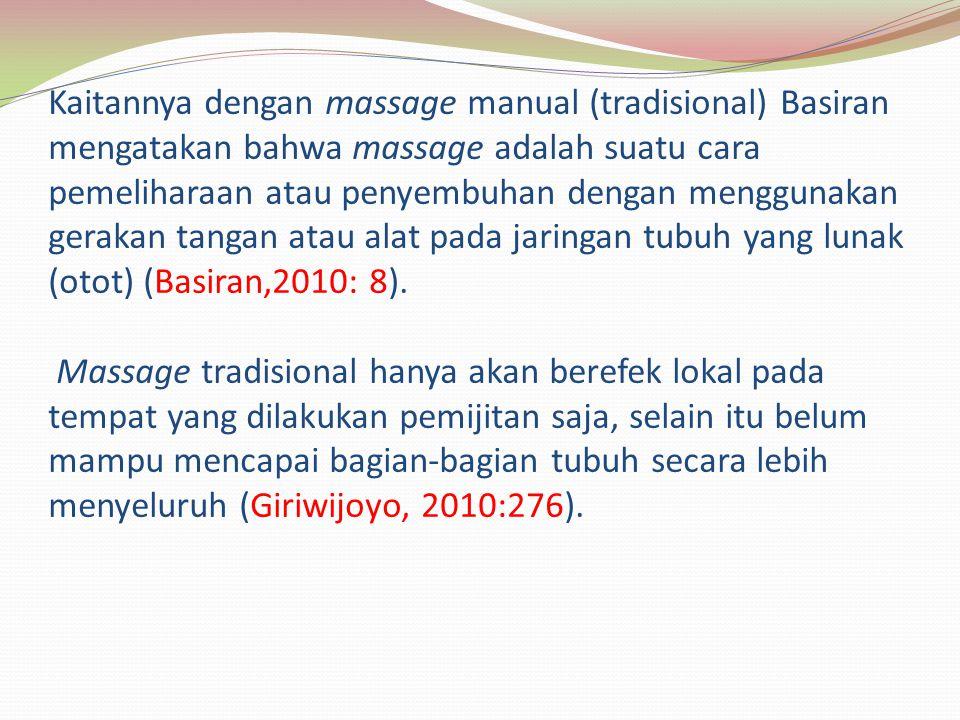 Kaitannya dengan massage manual (tradisional) Basiran mengatakan bahwa massage adalah suatu cara pemeliharaan atau penyembuhan dengan menggunakan gerakan tangan atau alat pada jaringan tubuh yang lunak (otot) (Basiran,2010: 8).