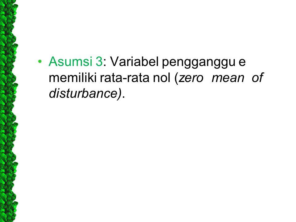 Asumsi 3: Variabel pengganggu e memiliki rata-rata nol (zero mean of disturbance).