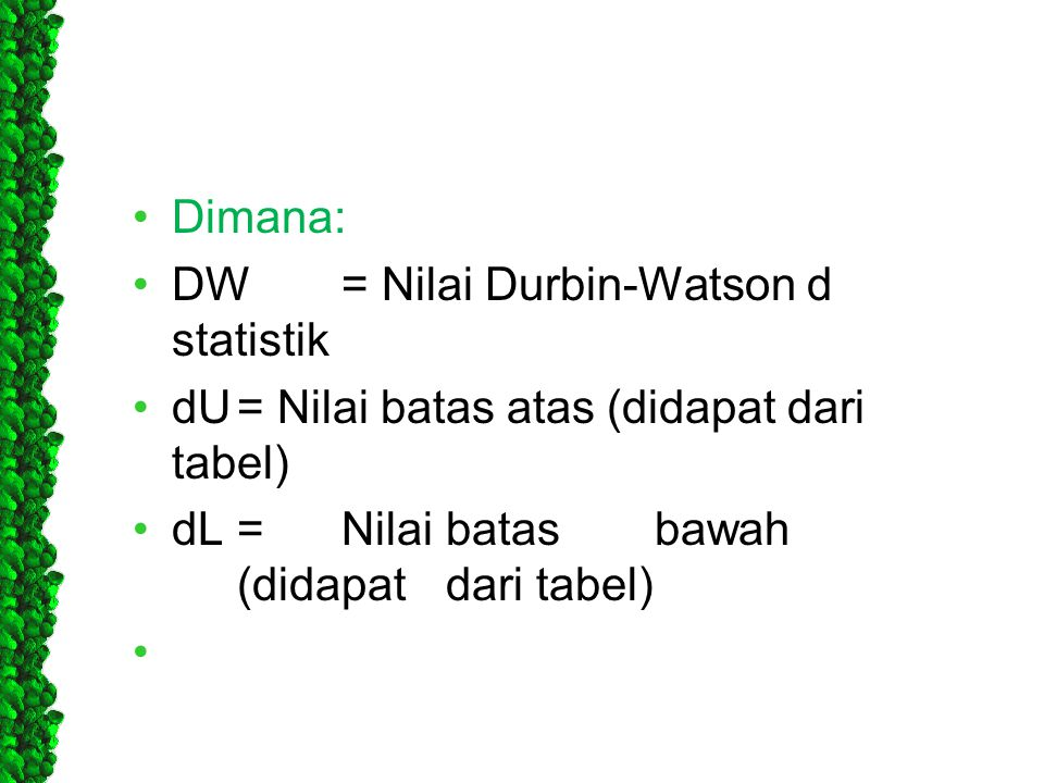 Dimana: DW = Nilai Durbin-Watson d statistik. dU = Nilai batas atas (didapat dari tabel) dL = Nilai batas bawah (didapat dari tabel)
