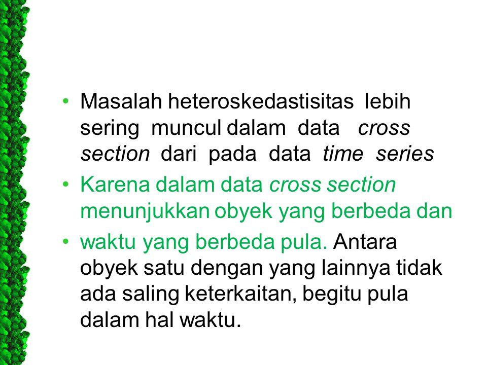 Masalah heteroskedastisitas lebih sering muncul dalam data cross section dari pada data time series