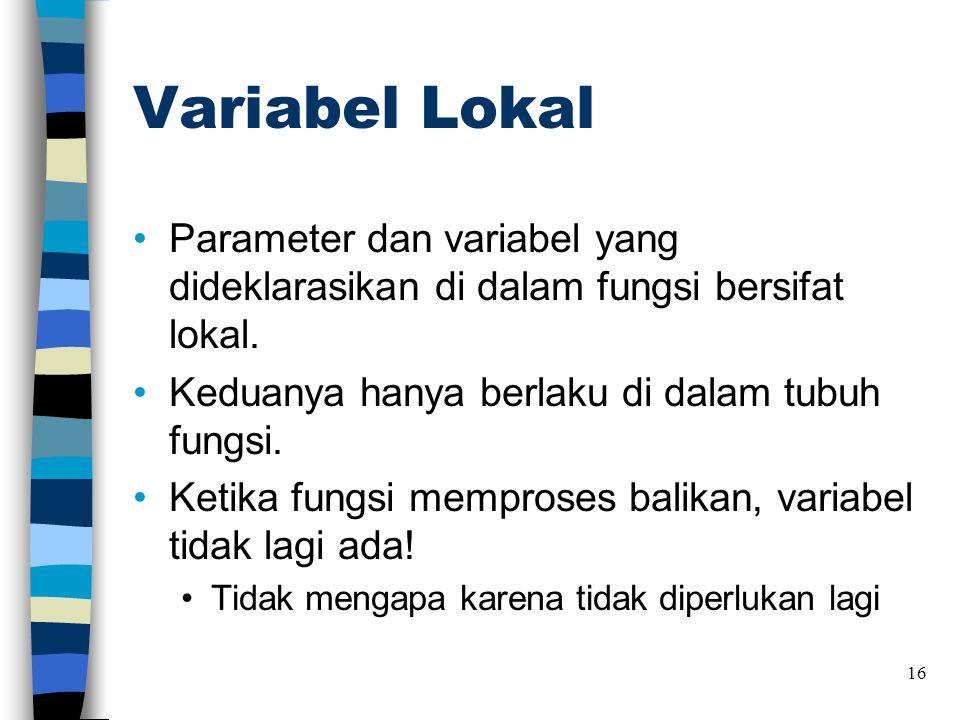 Variabel Lokal Parameter dan variabel yang dideklarasikan di dalam fungsi bersifat lokal. Keduanya hanya berlaku di dalam tubuh fungsi.
