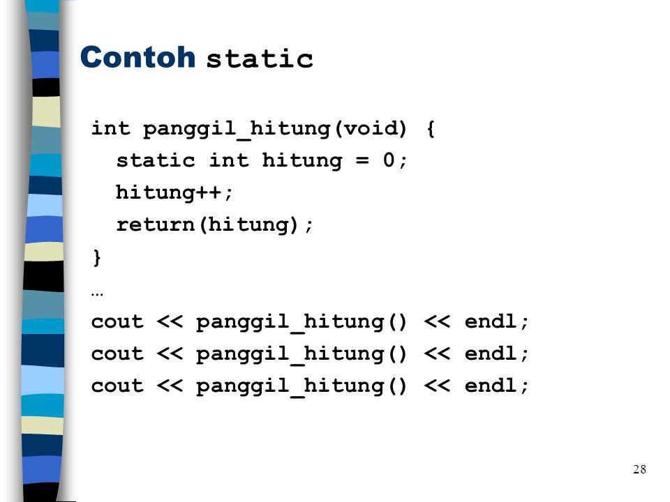 Contoh static int panggil_hitung(void) { static int hitung = 0; hitung++; return(hitung); } … cout << panggil_hitung() << endl;