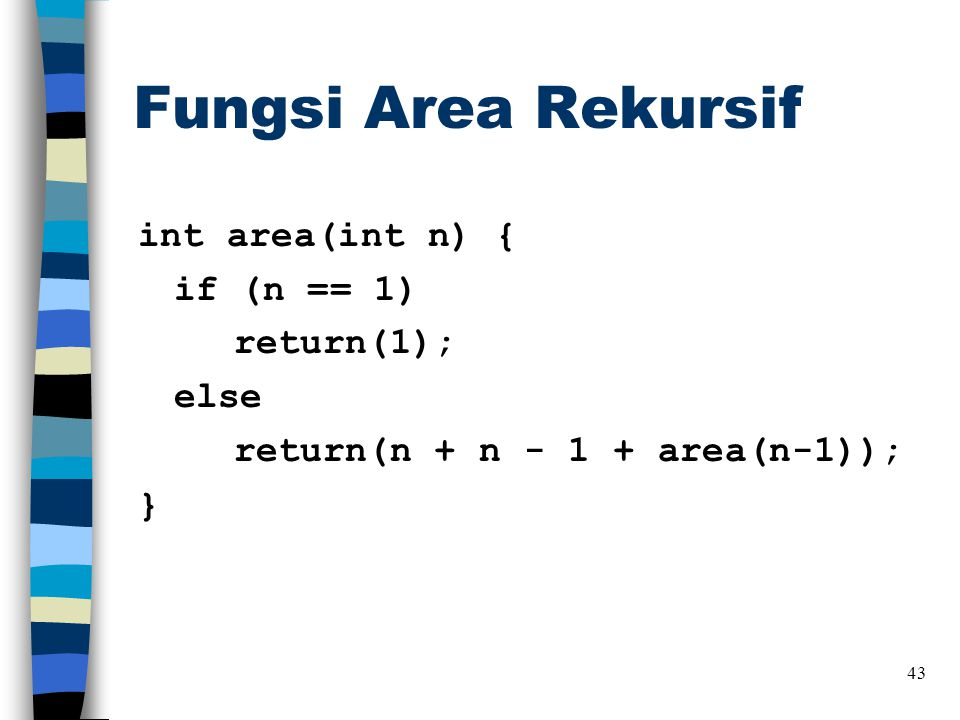 Fungsi Area Rekursif int area(int n) { if (n == 1) return(1); else return(n + n - 1 + area(n-1)); }