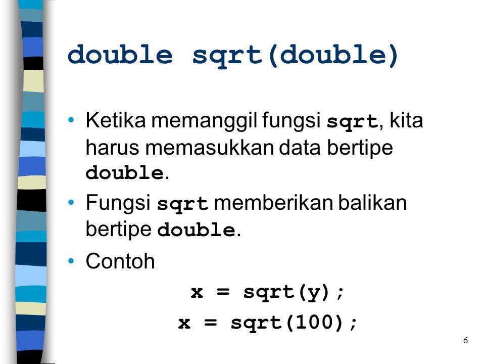 double sqrt(double) Ketika memanggil fungsi sqrt, kita harus memasukkan data bertipe double. Fungsi sqrt memberikan balikan bertipe double.