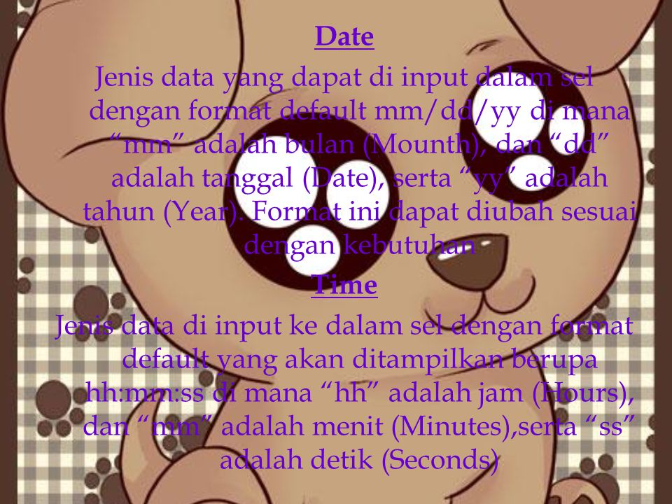 Date Jenis data yang dapat di input dalam sel dengan format default mm/dd/yy di mana mm adalah bulan (Mounth), dan dd adalah tanggal (Date), serta yy adalah tahun (Year).
