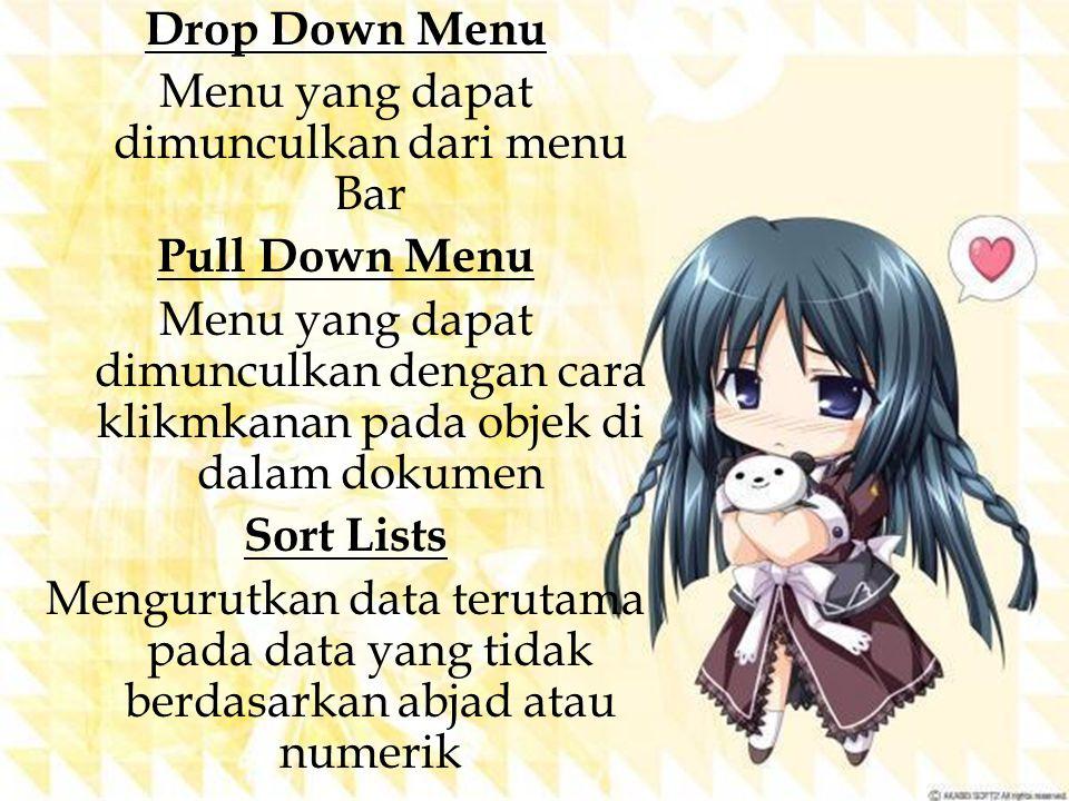 Drop Down Menu Menu yang dapat dimunculkan dari menu Bar Pull Down Menu Menu yang dapat dimunculkan dengan cara klikmkanan pada objek di dalam dokumen Sort Lists Mengurutkan data terutama pada data yang tidak berdasarkan abjad atau numerik