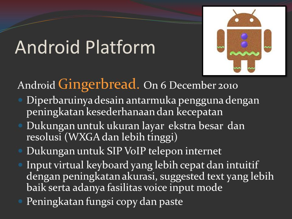 Android Platform Android Gingerbread. On 6 December 2010