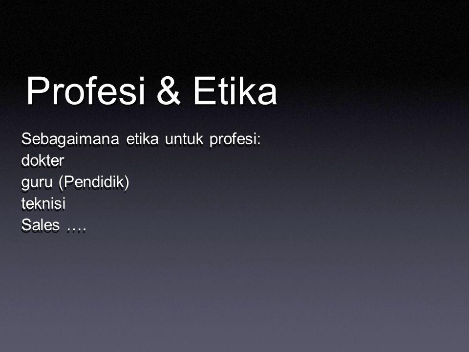 Profesi & Etika Sebagaimana etika untuk profesi: dokter