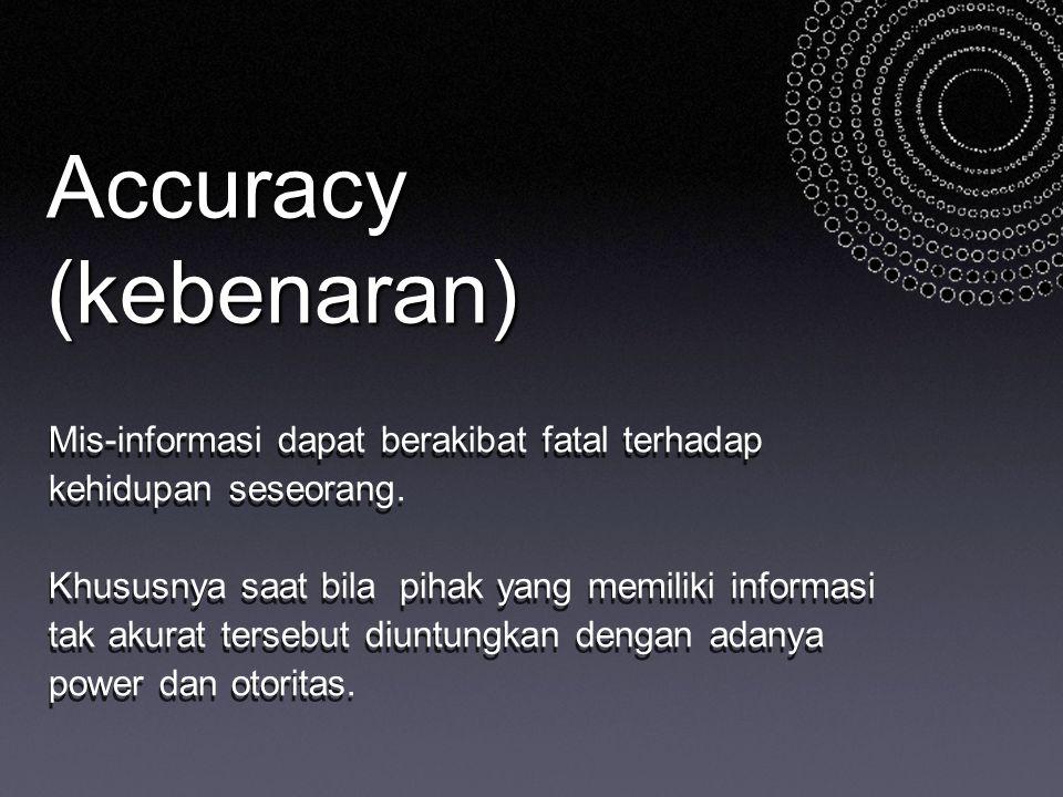 Accuracy (kebenaran) Mis-informasi dapat berakibat fatal terhadap kehidupan seseorang.