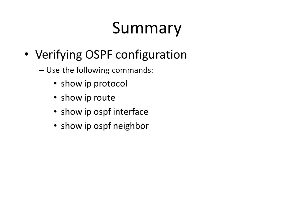Summary Verifying OSPF configuration show ip protocol show ip route