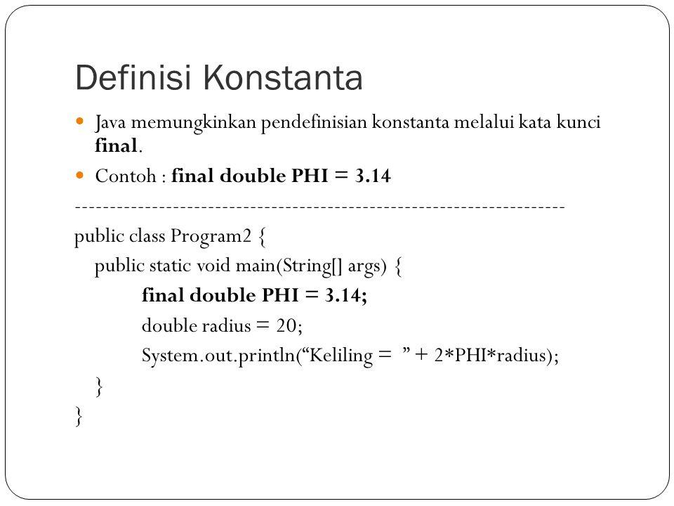 Definisi Konstanta Java memungkinkan pendefinisian konstanta melalui kata kunci final. Contoh : final double PHI = 3.14.